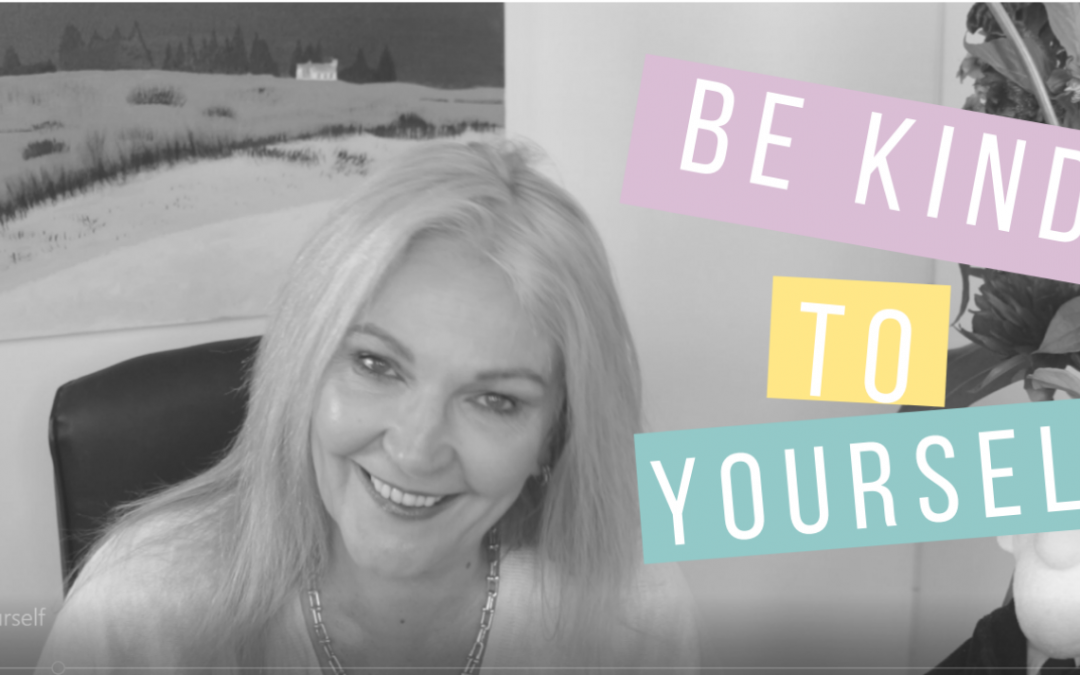 Be kind to yourself- why you should be kind to yourself right now.