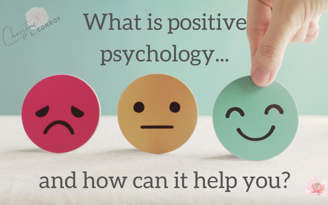 WHAT IS POSITIVE PSYCHOLOGY AND HOW CAN IT HELP YOU?